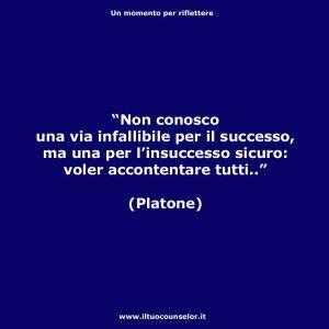 """""""Non conosco una via infallibile per il successo, ma una per l'insuccesso sicuro: voler accontentare tutti."""" (Platone)"""