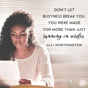 """""""Don't let busyness break you. You were made for more than just running in circles."""" Alli Worthington //  CLICK to keep your mind and heart focused on the things that really matter."""