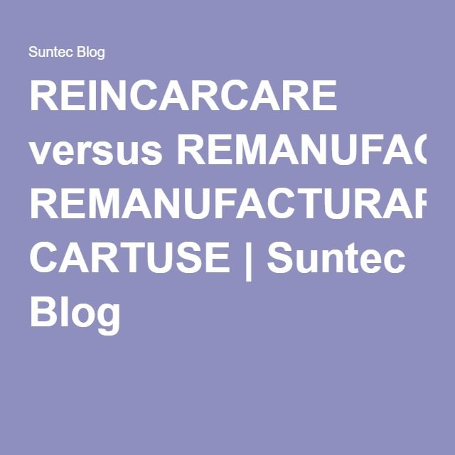 REINCARCARE versus REMANUFACTURARE CARTUSE | Suntec Blog