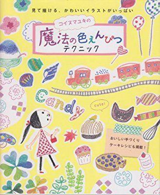 コイヌマユキの魔法の色えんぴつテクニック: 見て描ける、かわいいイラストがいっぱい