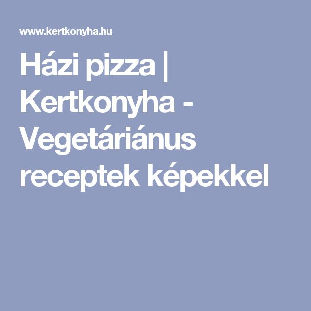 Házi pizza | Kertkonyha  - Vegetáriánus receptek képekkel