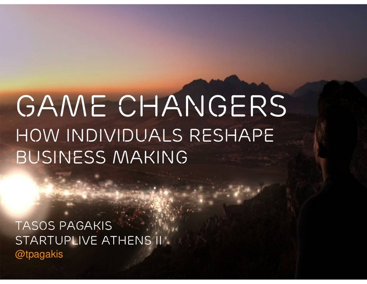 'Game Changers: How Individuals Reshape Business Making' by Tasos Pagakis via Slideshare