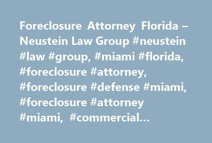Foreclosure Attorney Florida – Neustein Law Group #neustein #law #group, #miami #florida, #foreclosure #attorney, #foreclosure #defense #miami, #foreclosure #attorney #miami, #commercial #litigation http://malta.remmont.com/foreclosure-attorney-florida-neustein-law-group-neustein-law-group-miami-florida-foreclosure-attorney-foreclosure-defense-miami-foreclosure-attorney-miami-commercial-litigation/  # Foreclosure Attorney Florida Commercial Litigation The Neustein Law Group, P.A. attorneys…