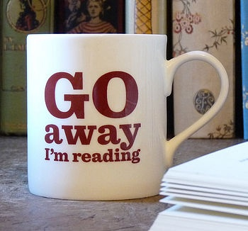 It's not a book, but it goes hand in hand! This mug would come in handy, Justin doesn't seem to understand that I can't read and talk at the same time!