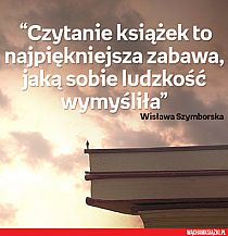 """""""Czytanie książek to najpiękniejsza zabawa jaką sobie ludzkość wymyśliła."""" - Wisława Szymborska"""
