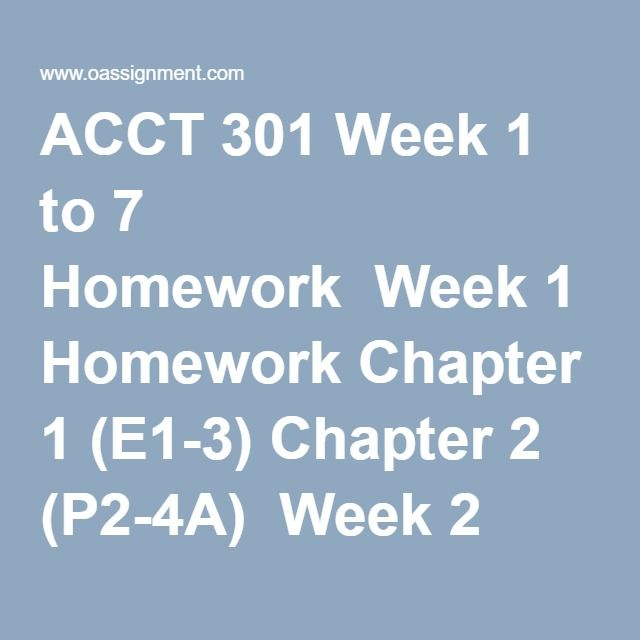 ACCT 301 Week 1 to 7 Homework  Week 1 Homework Chapter 1 (E1-3) Chapter 2 (P2-4A)  Week 2 Homework (04 Essay Questions)  Week 3 Homework Chapter 5 (E5-16, P5-1A, BYP5-6) Chapter 6 (E6-4, P6-2A, BYP6-3)  Week 4 Homework Chapter 7 (E7-13, P7-1A, BYP7-2 Chapter (E8-3, P8-1A, BYP8-6)  Week 5 Homework Chapter 9 (E9-6, E9-11, P9-1A, P9-1A, BYP9-5, BYP9-6)  Week 6 Homework Chapter 10 (E10-5, E10-8, P10-1A, P10-3A, BYP10-3, BYP10-6)  Week 7 Homework Chapter 11 (E11-1, E11-11, P11-1a, P11-3a…