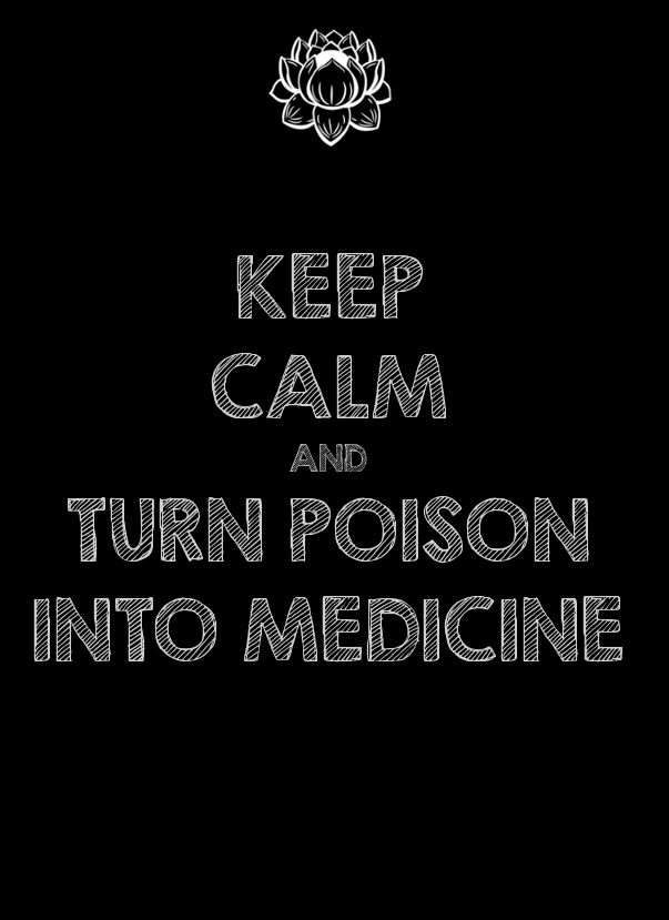 keep calm and turn poison into medicine