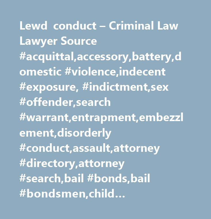 Lewd conduct – Criminal Law Lawyer Source #acquittal,accessory,battery,domestic #violence,indecent #exposure, #indictment,sex #offender,search #warrant,entrapment,embezzlement,disorderly #conduct,assault,attorney #directory,attorney #search,bail #bonds,bail #bondsmen,child #molestation,criminal #attorney,criminal #case,criminal #defense,misdemeanor,criminal #defense #attorney,criminal #defense #lawyer,criminal #law,criminal #lawyer,lewd #conduct, #sex #offender #registry, #violent…