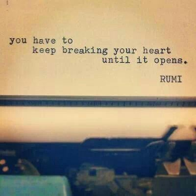 Heartbreak Quote: ~~You have to keep breaking your heart until it opens. -rumi