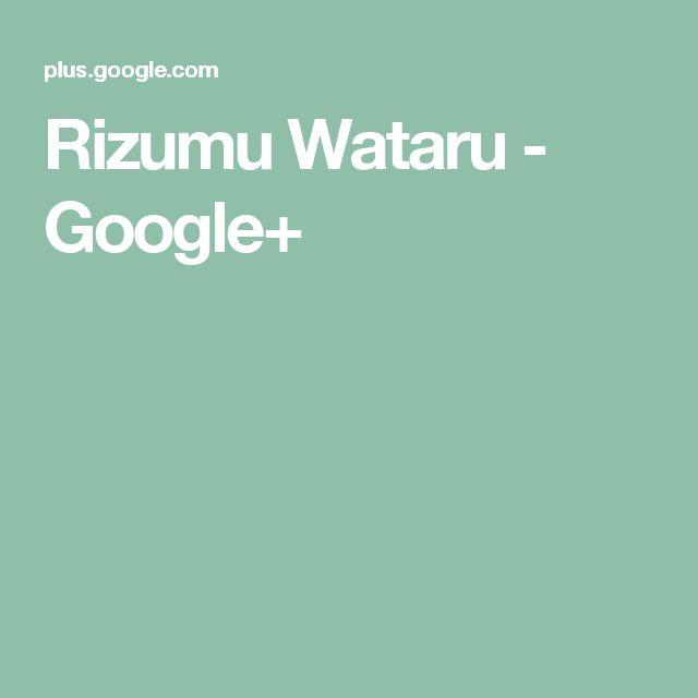 Rizumu Wataru - Google+