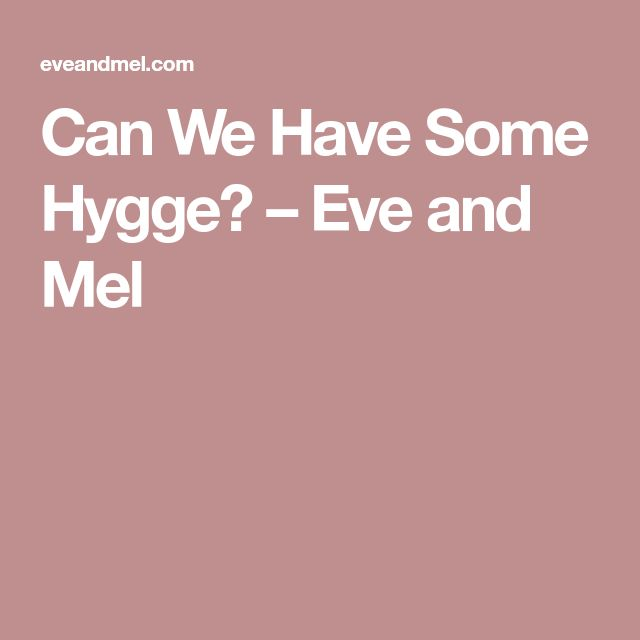 Can We Have Some Hygge? – Eve and Mel