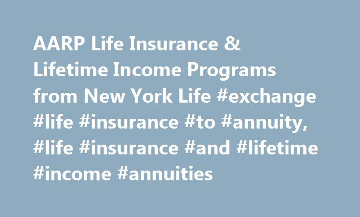 AARP Life Insurance & Lifetime Income Programs from New York Life #exchange #life #insurance #to #annuity, #life #insurance #and #lifetime #income #annuities http://sudan.nef2.com/aarp-life-insurance-lifetime-income-programs-from-new-york-life-exchange-life-insurance-to-annuity-life-insurance-and-lifetime-income-annuities/  # Who Are You Planning to Protect? † Includes details on costs, eligibility, renewability, limitations and exclusions. New York Life Insurance Company pays royalty fees…