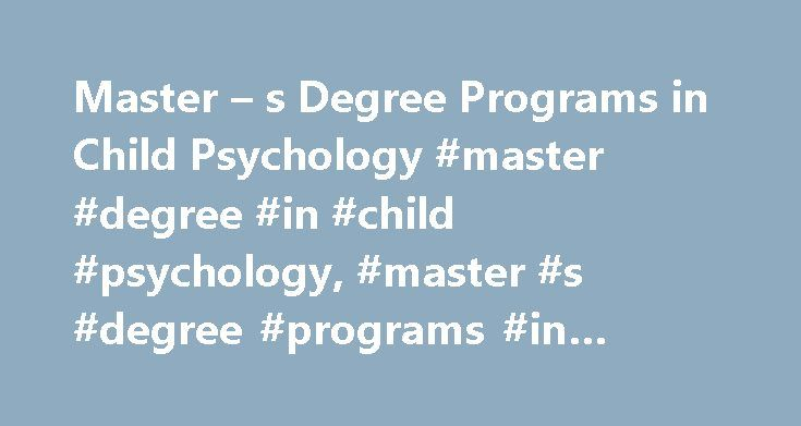 Master – s Degree Programs in Child Psychology #master #degree #in #child #psychology, #master #s #degree #programs #in #child #psychology http://baltimore.remmont.com/master-s-degree-programs-in-child-psychology-master-degree-in-child-psychology-master-s-degree-programs-in-child-psychology/  # Master's Degree Programs in Child Psychology Learn about typical coursework and prerequisites for a master's degree program in child psychology. See what your career options are and explore online…