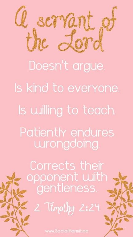 2 Timothy 2:24-25 (ERV) - As a servant of the Lord, you must not argue. You must be kind to everyone. You must be a good teacher, and you must be patient. You must gently teach those who don't agree with you. Maybe God will let them change their...
