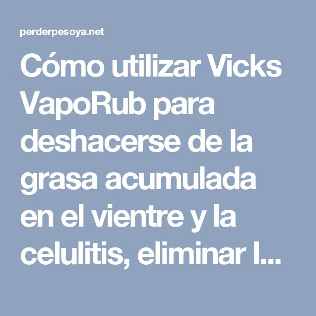 Cómo utilizar Vicks VapoRub para deshacerse de la grasa acumulada en el vientre y la celulitis, eliminar las estrías y tener una piel más firme - Perder Peso Ya !Perder Peso Ya !