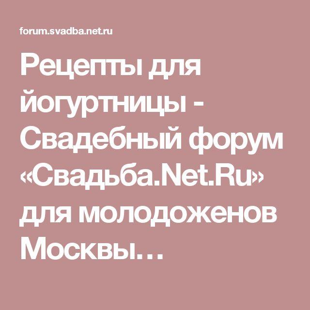 Рецепты для йогуртницы - Свадебный форум «Свадьба.Net.Ru» для молодоженов Москвы…