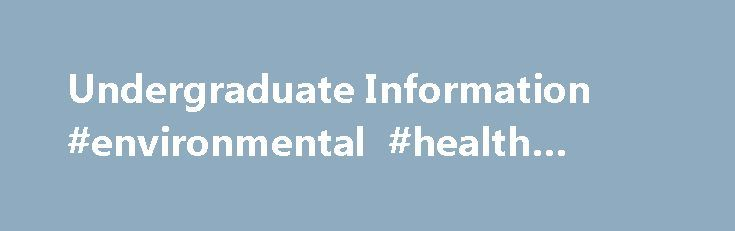 Undergraduate Information #environmental #health #degree http://degree.remmont.com/undergraduate-information-environmental-health-degree/  #environmental health degree # Undergraduate Information Want to receive a packet of information on the undergraduate programs in public health? Simply click here! The Environmental Health Science Degree The Environmental Health Science major is a rigorous, science based, applied curriculum…