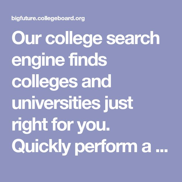 Our college search engine finds colleges and universities just right for you. Quickly perform a college search by major, location, type of college, financial aid, and more