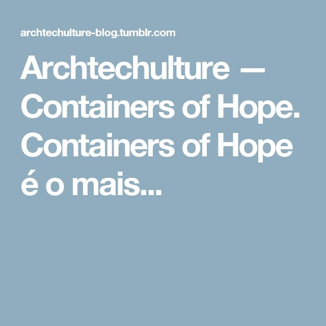 Archtechulture — Containers of Hope.   Containers of Hope é o mais...
