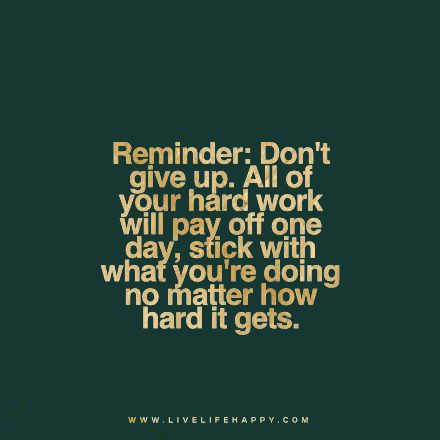"""Reminder: Don't give up. All of your hard work will pay off one day, stick with what you're doing no matter how hard it gets."" livelifehappy"