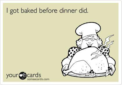 I got baked before dinner did.