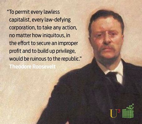 To permit every lawless capitalist, every law-defying corporation, to take any action no matter how iniquitous, in the effort to secure improper profit, and to build up privilege, would be ruinous to the republic. REPUBLICAN POTUS Theodore Roosevelt December 8, 1908