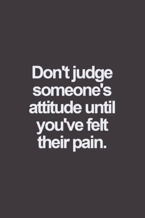 Don't judge someone's attitude  - quotes about life  - inspirational quotes - motivational quotes   - love quotes