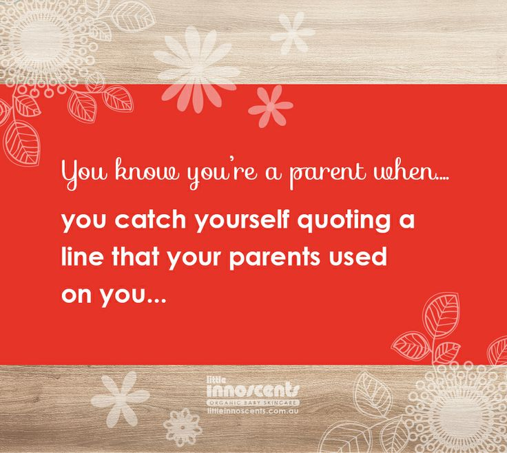 Parent Quotes : You know you're a parent when you catch yourself quoting your own parents!