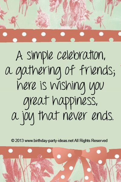A simple celebration, a gathering of friends; here is wishing you great happiness, a joy that never ends. #cute #birthday #sayings #quotes #messages #wording #cards #wishes #happybirthday:
