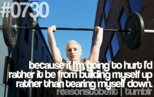 because if I'm going to hurt I'd rather it be from building myself up rather than tearing myself down