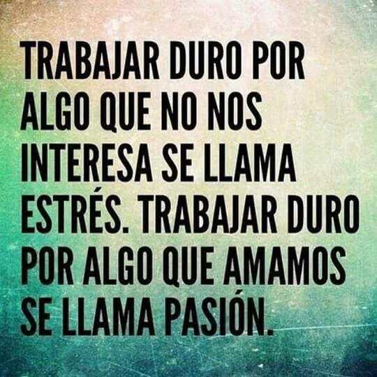 Trabajar DURO por algo que no nos interesa se llama ESTRES. Trabajar duro por algo que amamos se llama PASION. #Frases #Passion #Motivacion