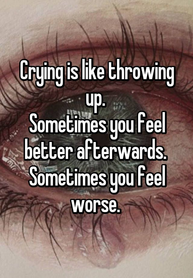 """Crying is like throwing up. Sometimes you feel better afterwards. Sometimes you feel worse. """