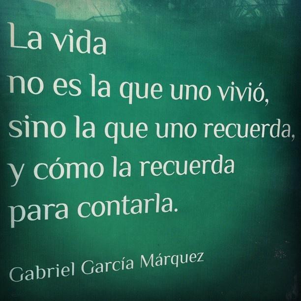 La vida no es la que uno vivió, sino la que uno recuerda, y cómo la recuerda para contarla - Gabriel García Márquez