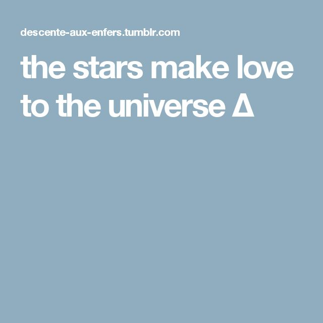 the stars make love to the universe Δ
