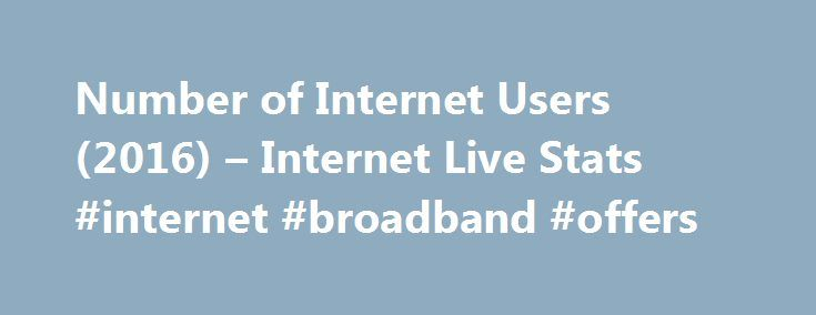 Number of Internet Users (2016) – Internet Live Stats #internet #broadband #offers http://broadband.remmont.com/number-of-internet-users-2016-internet-live-stats-internet-broadband-offers/  #internet access # Internet Users * estimate for July 1, 2016 ** Internet User = individual who can access the Internet at home, via any device type and connection. More details. Source: Internet Live Stats (www.InternetLiveStats.com ) Elaboration of data by International Telecommunication Union (ITU)…