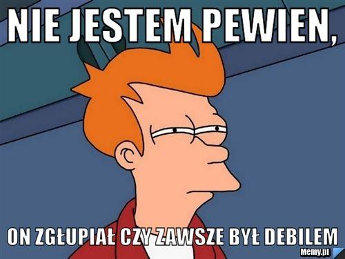 http://i1.memy.pl/obrazki/3ce8395028_nie_jestem_pewien.jpg