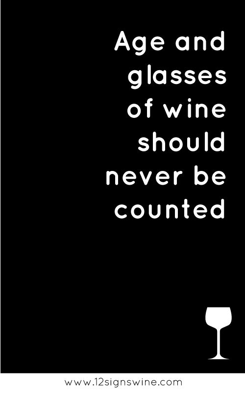 Age and glasses of wine should never be counted....