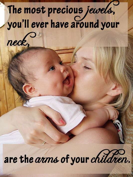 The most precious jewels, you'll ever have around your neck, are the arms of your children.  #newborn #baby #quotes