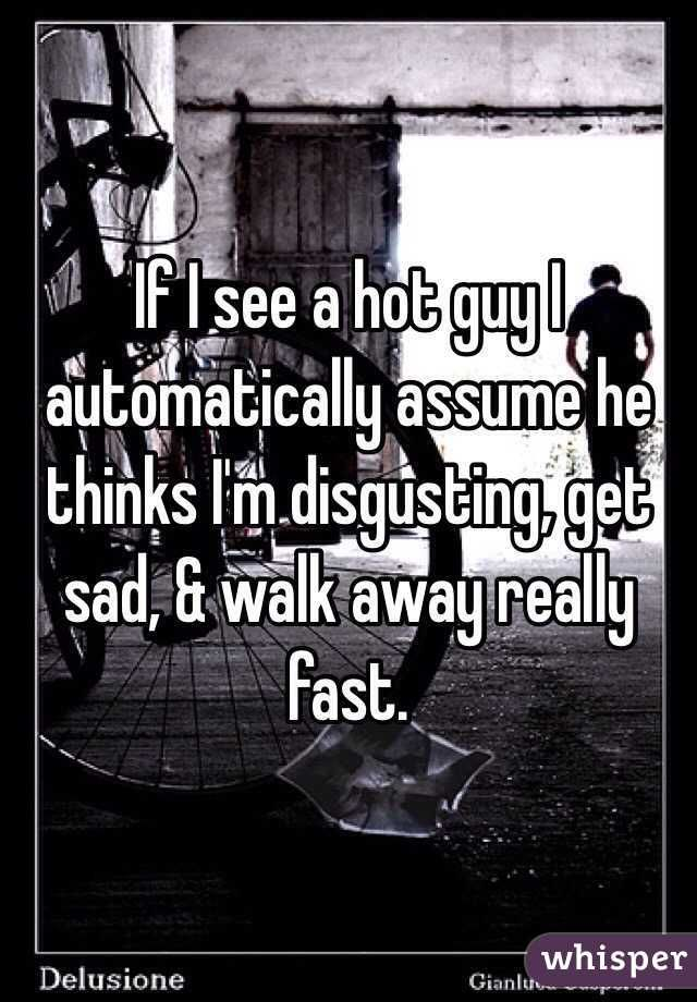 If I see a hot guy I automatically assume he thinks I'm disgusting, get sad, & walk away really fast.