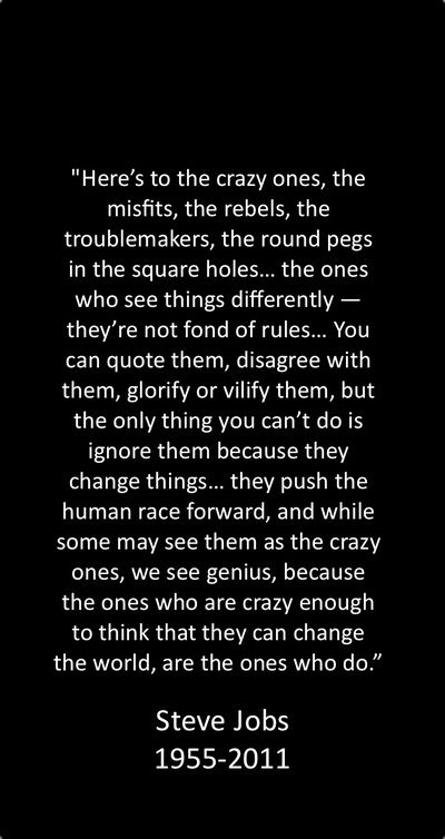 """Because the ones who are crazy enough to think that they can change the world, are the ones who do"" - Steve Jobs"