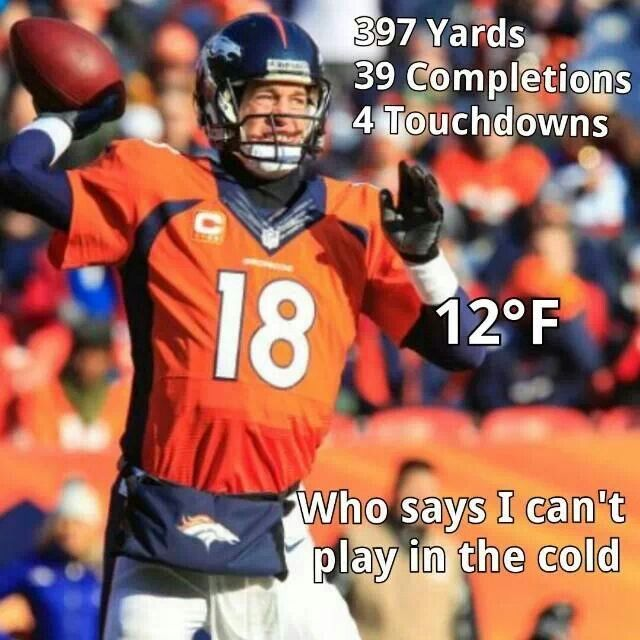 I'm like Peyton. People think he can't play in the cold can shove it.