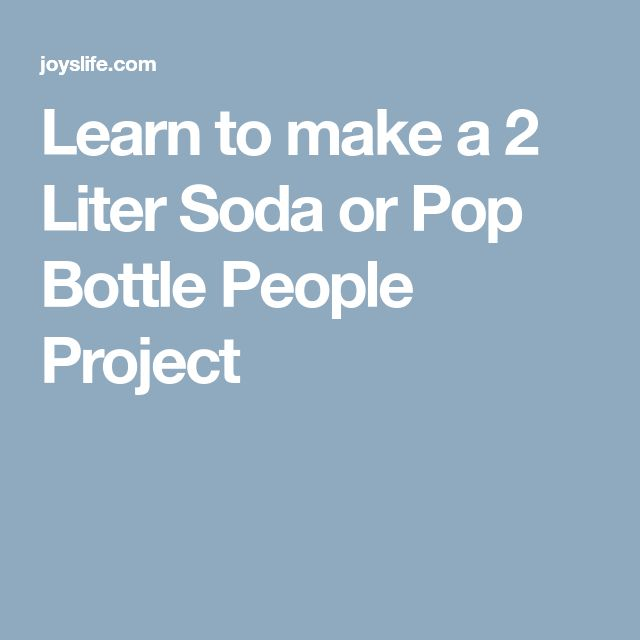 Learn to make a 2 Liter Soda or Pop Bottle People Project