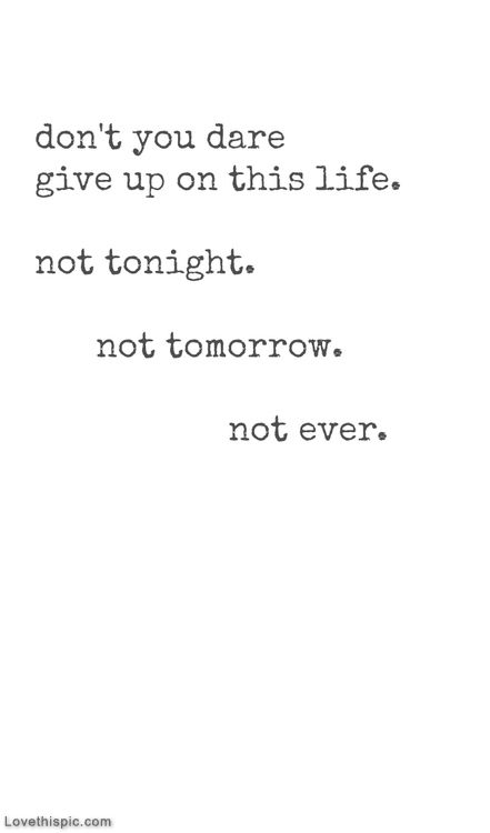 Dont you dare give up on this life life quotes quotes quote life inspirational dont give up motivational life lessons