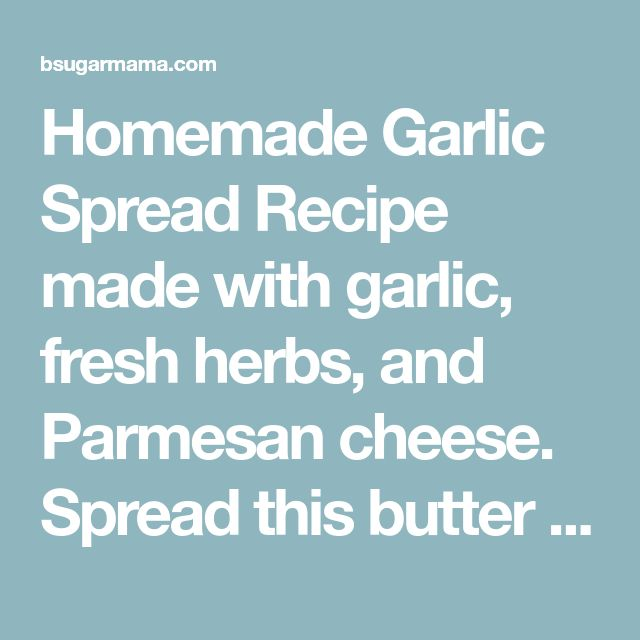 Homemade Garlic Spread Recipe made with garlic, fresh herbs, and Parmesan cheese. Spread this butter on your favorite bread and toast!