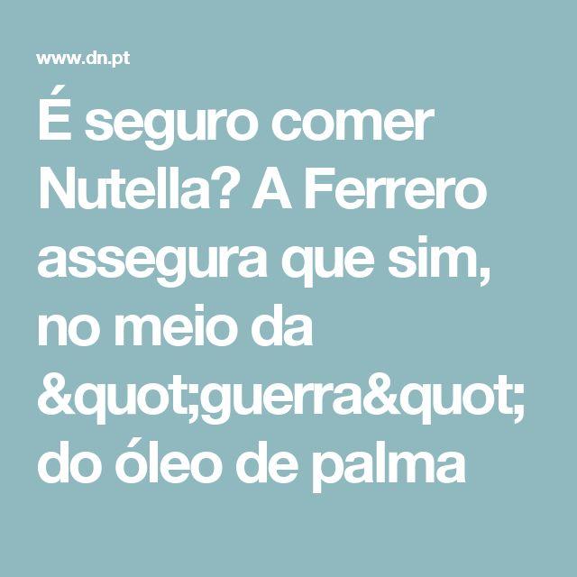"""É seguro comer Nutella? A Ferrero asseguraque sim, no meio da """"guerra"""" do óleo de palma"""