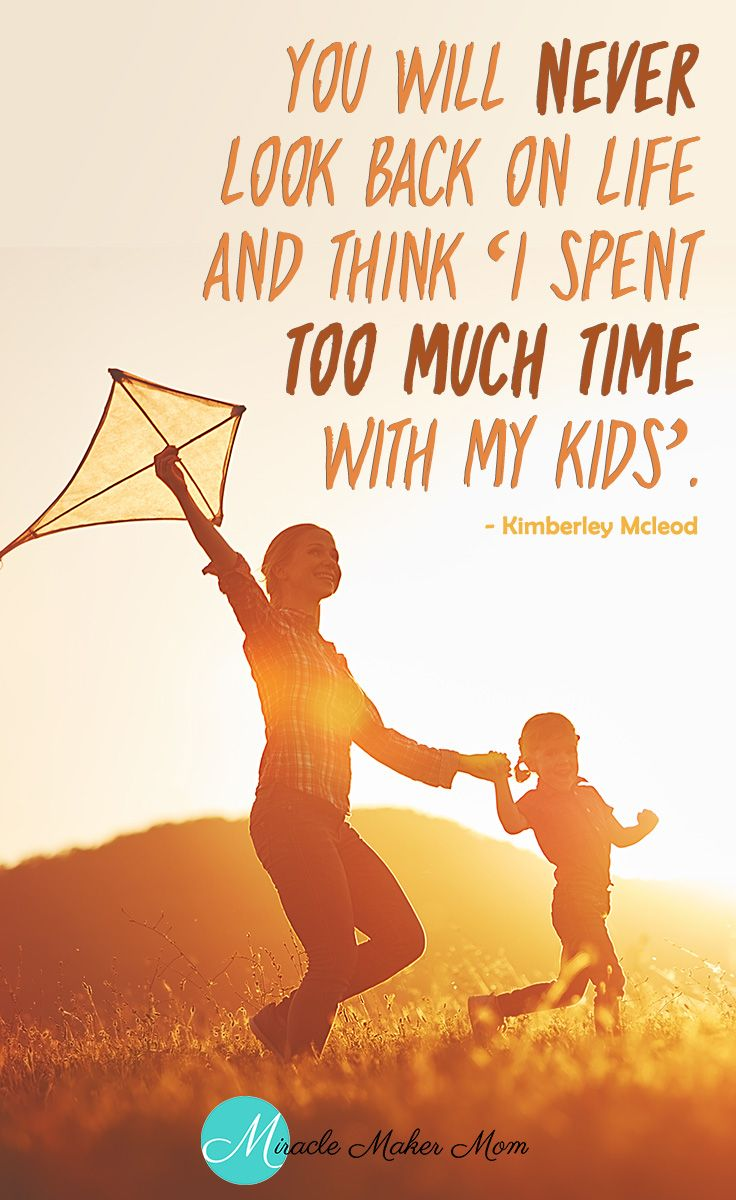 Spend As Much Time As You Can With Your Kids Motherhood