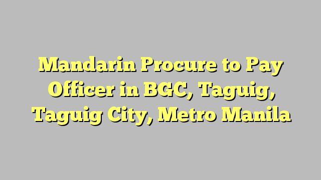 Mandarin Procure to Pay Officer in BGC, Taguig, Taguig City, Metro Manila