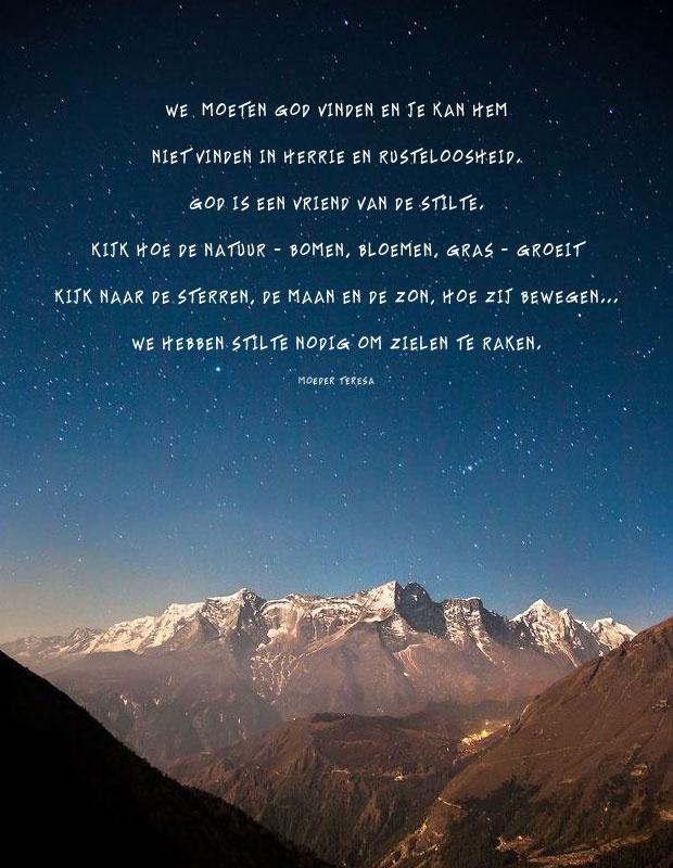We moeten God vinden en je kan hem   niet vinden in herrie en rusteloosheid.   God is een vriend van de stilte.   Kijk hoe de natuur – bomen, bloemen, gras – groeit;   kijk naar de sterren, de maan en de zon, hoe zij bewegen…   We hebben stilte nodig om zielen te raken.   Quote van Moeder Teresa