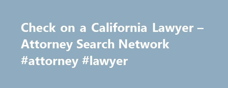 Check on a California Lawyer – Attorney Search Network #attorney #lawyer http://attorney.remmont.com/check-on-a-california-lawyer-attorney-search-network-attorney-lawyer/  #california attorney search Check on a lawyer Use this form to ask for general information about our services. Note:Remember that your information is confidential. If you have an attorney in mind, and you would like us to find free information about his or her: 1. Certifications and Specializations 2. Years of Experience…