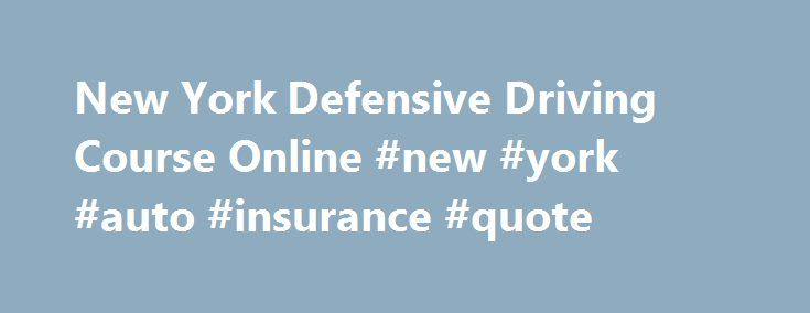 New York Defensive Driving Course Online #new #york #auto #insurance #quote http://lesotho.nef2.com/new-york-defensive-driving-course-online-new-york-auto-insurance-quote/  # New York Online Defensive Driving Course New York Defensive Driving Completion of a New York DMV-approved Point and Insurance Reduction Program (also known as PIRP and defensive driving) provides a 10% reduction, for 3 years, of the motorist's liability, no-fault and collision insurance premiums. Your car insurance…